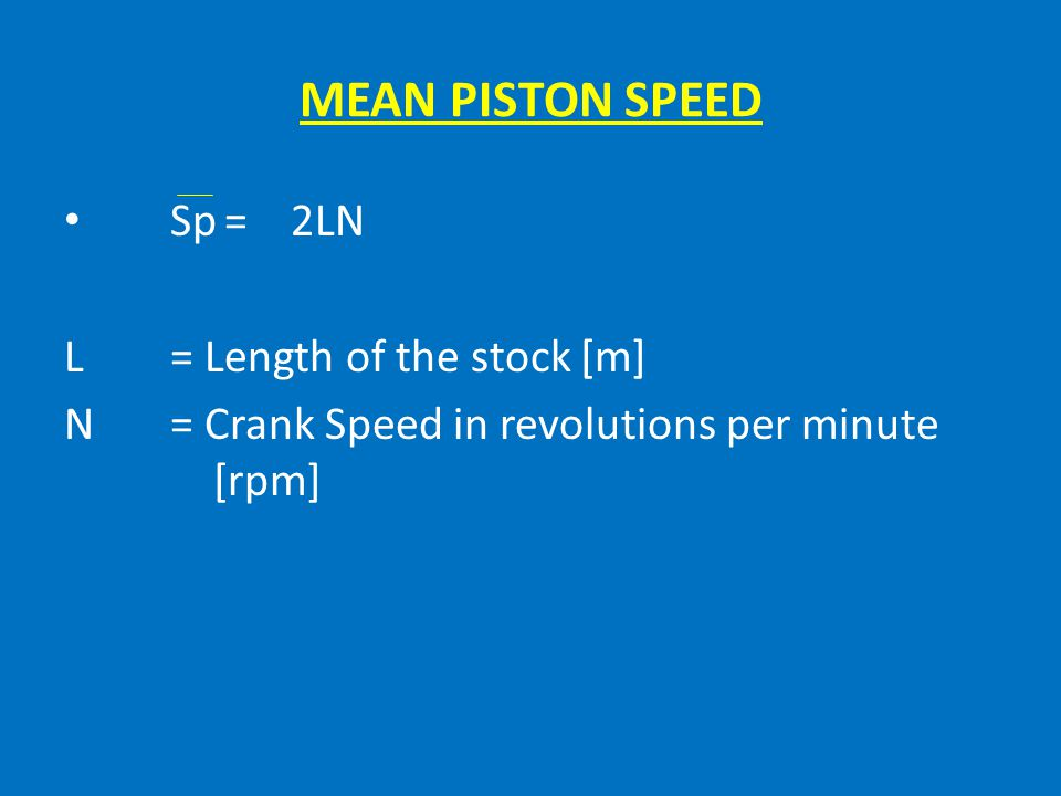 MEAN PISTON SPEED Sp = 2LN L = Length of the stock [m]
